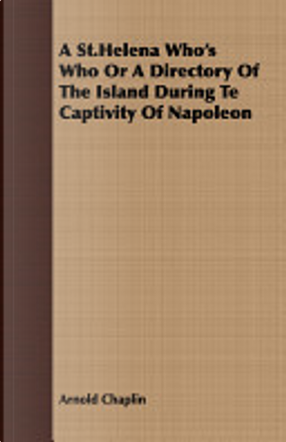 A St.Helena Who's Who Or a Directory of the Island During Te Captivity of Napoleon by Arnold Chaplin
