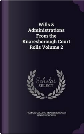 Wills & Administrations from the Knaresborough Court Rolls Volume 2 by Francis Collins