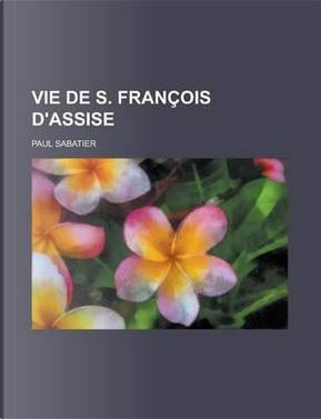 Vie de S. Francois D'Assise by Paul Sabatier