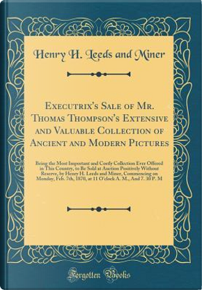 Executrix's Sale of Mr. Thomas Thompson's Extensive and Valuable Collection of Ancient and Modern Pictures by Henry H. Leeds And Miner