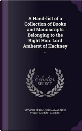 A Hand-List of a Collection of Books and Manuscripts Belonging to the Right Hon. Lord Amherst of Hackney by Seymour De Ricci