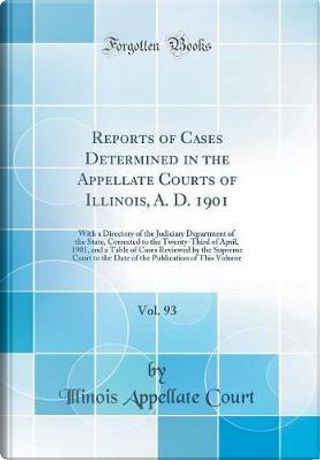 Reports of Cases Determined in the Appellate Courts of Illinois, A. D. 1901, Vol. 93 by Illinois Appellate Court
