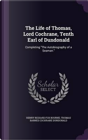 The Life of Thomas, Lord Cochrane, Tenth Earl of Dundonald by Henry Richard Fox Bourne