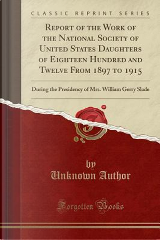 Report of the Work of the National Society of United States Daughters of Eighteen Hundred and Twelve From 1897 to 1915 by Author Unknown