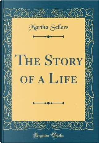 The Story of a Life (Classic Reprint) by Martha Sellers
