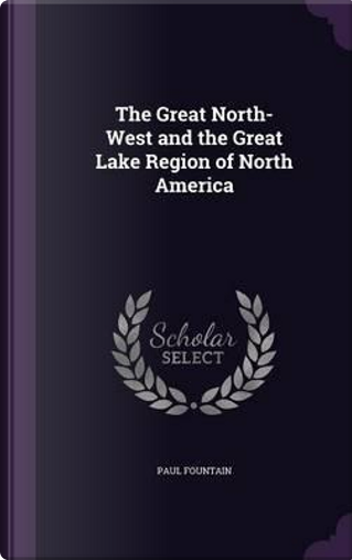 The Great North-West and the Great Lake Region of North America by Paul Fountain