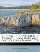 A History of the Presbytery of Corisco . by Robert Hamill Nassau