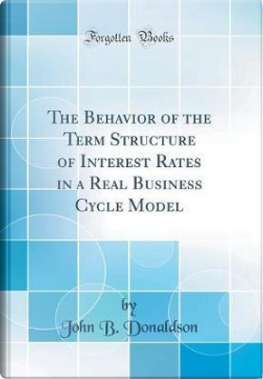 The Behavior of the Term Structure of Interest Rates in a Real Business Cycle Model (Classic Reprint) by John B. Donaldson