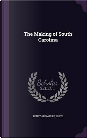 The Making of South Carolina by Henry Alexander White