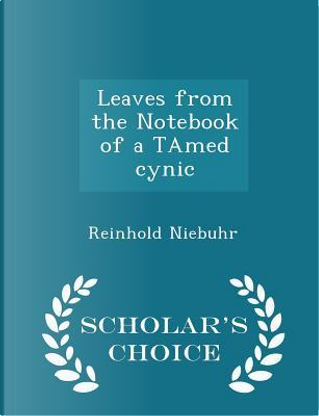 Leaves from the Notebook of a Tamed Cynic - Scholar's Choice Edition by Reinhold Niebuhr