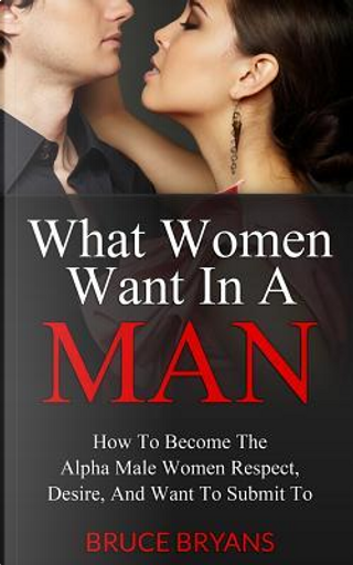 What Women Want In A Man by Bruce Bryans