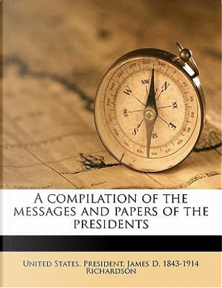 A Compilation of the Messages and Papers of the Presidents by James D. 1843 Richardson