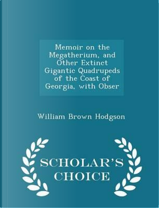 Memoir on the Megatherium, and Other Extinct Gigantic Quadrupeds of the Coast of Georgia, with Obser - Scholar's Choice Edition by William Brown Hodgson