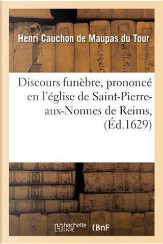 Discours Fun�bre, Prononc� En l'�glise de Saint-Pierre-Aux-Nonnes de Reims, Le XIE Jour by Cauchon de Maupas Du Tour