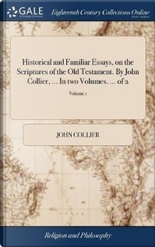 Historical and Familiar Essays, on the Scriptures of the Old Testament. by John Collier, ... in Two Volumes. ... of 2; Volume 1 by John Collier