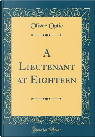 A Lieutenant at Eighteen (Classic Reprint) by Oliver Optic