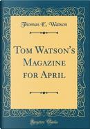 Tom Watson's Magazine for April (Classic Reprint) by Thomas E. Watson