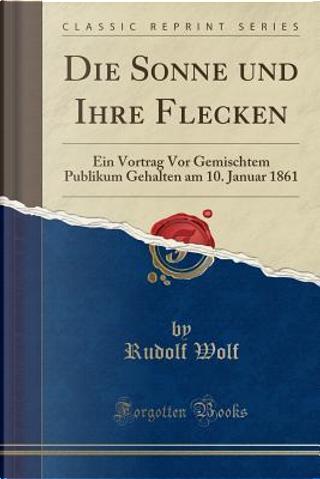 Die Sonne und Ihre Flecken by Rudolf Wolf