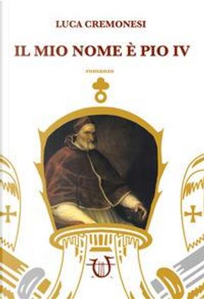 Il mio nome è Pio IV by Luca Cremonesi