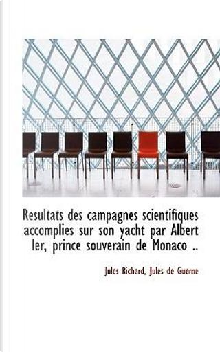 R Sultats Des Campagnes Scientifiques Accomplies Sur Son Yacht Par Albert Ier, Prince Souverain de M by Jules Richard