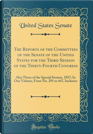 The Reports of the Committees of the Senate of the United States for the Third Session of the Thirty-Fourth Congress by United States Senate