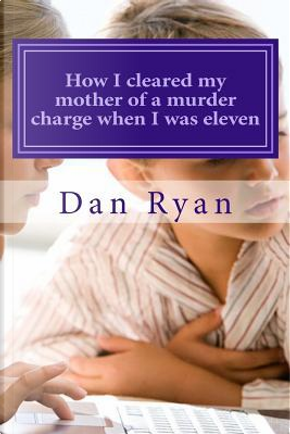 How I Cleared My Mother of a Murder Charge When I Was Eleven by Dan Ryan