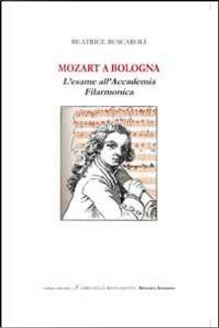 Mozart a Bologna. L'esame all'Accademia Filarmonica by Beatrice Buscaroli