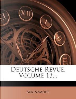 Deutsche Revue, Volume 13. by ANONYMOUS