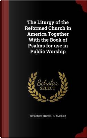 The Liturgy of the Reformed Church in America Together with the Book of Psalms for Use in Public Worship by Reformed Church in America
