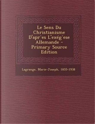 Le Sens Du Christianisme D'Apres L'Exegese Allemande - Primary Source Edition by Lagrange Marie-Joseph 1855-1938
