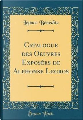 Catalogue des Oeuvres Exposées de Alphonse Legros (Classic Reprint) by Léonce Bénédite