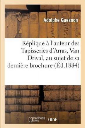Replique a l'Auteur des Tapisseries d'Arras, Van Drival, au Sujet de Sa Derniere Brochure by Guesnon-a