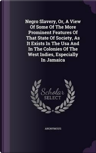 Negro Slavery, Or, a View of Some of the More Prominent Features of That State of Society, as It Exists in the USA and in the Colonies of the West Indies, Especially in Jamaica by ANONYMOUS