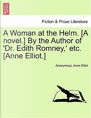A Woman at the Helm. [A novel.] By the Author of 'Dr. Edith Romney,' etc. [Anne Elliot.] VOL. III by ANONYMOUS