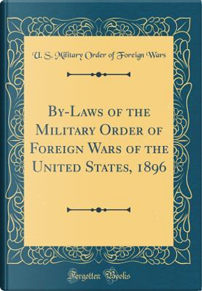 By-Laws of the Military Order of Foreign Wars of the United States, 1896 (Classic Reprint) by U. S. Military Order of Foreign Wars