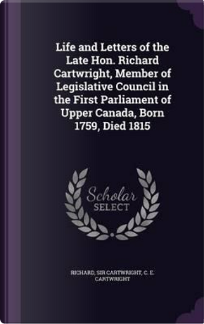 Life and Letters of the Late Hon. Richard Cartwright, Member of Legislative Council in the First Parliament of Upper Canada, Born 1759, Died 1815 by Richard Sir Cartwright