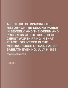 A Lecture Comprising the History of the Second Parish in Beverly, and the Origin and Progress of the Church of Christ Worshipping in That Place. of Said Parish, Sabbath Evening, July 6, 1834 by Edwin Martin Stone