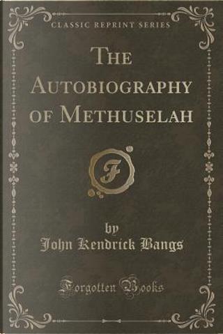 The Autobiography of Methuselah (Classic Reprint) by John Kendrick Bangs