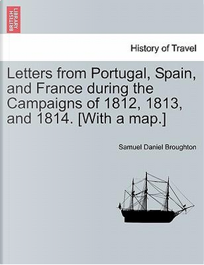 Letters from Portugal, Spain, and France during the Campaigns of 1812, 1813, and 1814. [With a map.] by Samuel Daniel Broughton