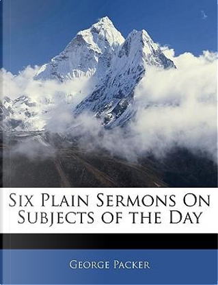 Six Plain Sermons on Subjects of the Day by George Packer
