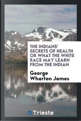 The Indians' secrets of health or What the white race may learn from the Indian by George Wharton James