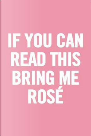 If You Can Read This Bring Me Rosé by Journals for Everyone