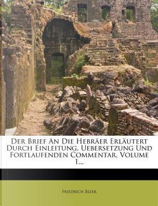 Der Brief An Die Hebräer Erläutert Durch Einleitung, Uebersetzung Und Fortlaufenden Commentar, Volume 1... by Friedrich Bleek