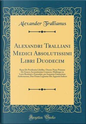 Alexandri Tralliani Medici Absolutissimi Libri Duodecim by Alexander Trallianus