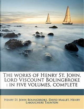 The Works of Henry St. John, Lord Viscount Bolingbroke by Henry St John Bolingbroke