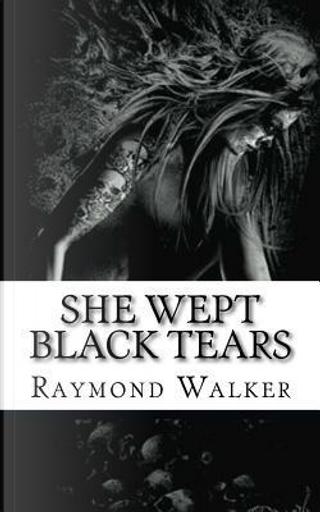 She Wept Black Tears by Raymond Walker