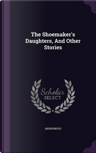 The Shoemaker's Daughters, and Other Stories by ANONYMOUS