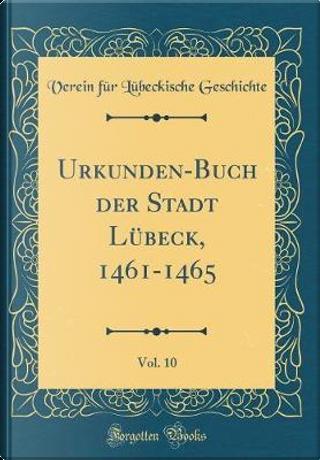Urkunden-Buch der Stadt Lübeck, 1461-1465, Vol. 10 (Classic Reprint) by Verein Für Lübeckische Geschichte