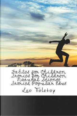 Fables for Children, Stories for Children, Natural Science Stories, Popular Educ by Leo Tolstoy
