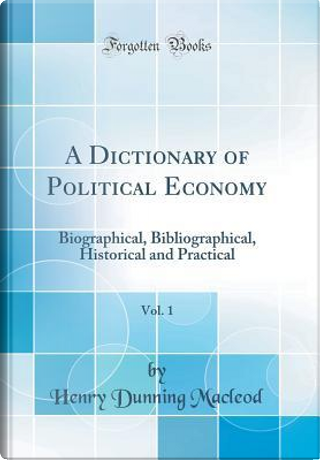A Dictionary of Political Economy, Vol. 1 by Henry Dunning Macleod